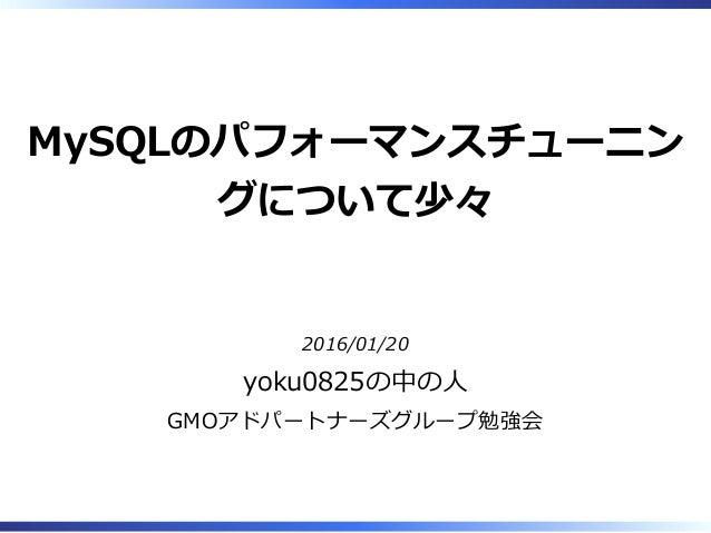 MySQLのパフォーマンスチューニン グについて少々 2016/01/20 yoku0825の中の⼈ GMOアドパートナーズグループ勉強会