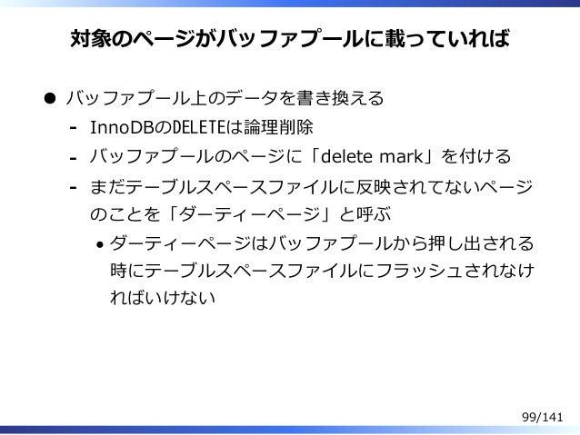 対象のページがバッファプールに載っていれば バッファプール上のデータを書き換える InnoDBのDELETEは論理削除- バッファプールのページに「delete mark」を付ける- まだテーブルスペースファイルに反映されてないページ のことを...