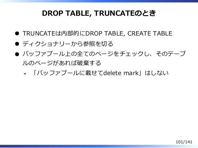 DROP TABLE, TRUNCATEのとき TRUNCATEは内部的にDROP TABLE, CREATE TABLE ディクショナリーから参照を切る バッファプール上の全てのページをチェックし、そのテーブ ルのページがあれば破棄する 「バ...