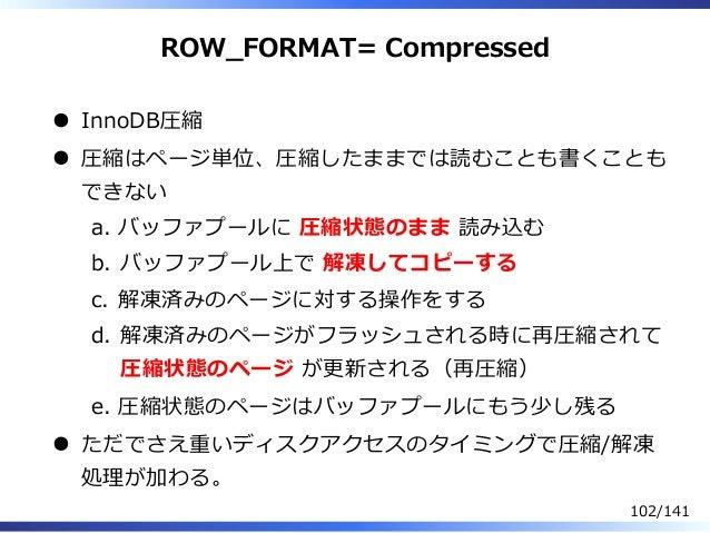 ROW̲FORMAT= Compressed InnoDB圧縮 圧縮はページ単位、圧縮したままでは読むことも書くことも できない バッファプールに 圧縮状態のまま 読み込むa. バッファプール上で 解凍してコピーするb. 解凍済みのページに対す...