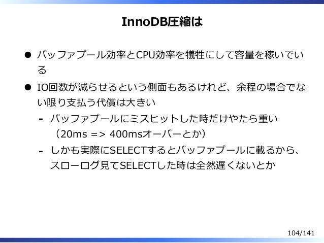 InnoDB圧縮は バッファプール効率とCPU効率を犠牲にして容量を稼いでい る IO回数が減らせるという側⾯もあるけれど、余程の場合でな い限り⽀払う代償は⼤きい バッファプールにミスヒットした時だけやたら重い (20ms => 400msオ...