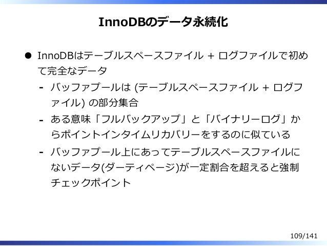 InnoDBのデータ永続化 InnoDBはテーブルスペースファイル + ログファイルで初め て完全なデータ バッファプールは (テーブルスペースファイル + ログフ ァイル) の部分集合 - ある意味「フルバックアップ」と「バイナリーログ」か ...