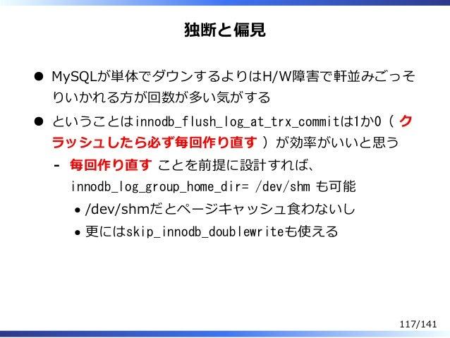 独断と偏⾒ MySQLが単体でダウンするよりはH/W障害で軒並みごっそ りいかれる⽅が回数が多い気がする ということはinnodb_flush_log_at_trx_commitは1か0( ク ラッシュしたら必ず毎回作り直す )が効率がいいと思...