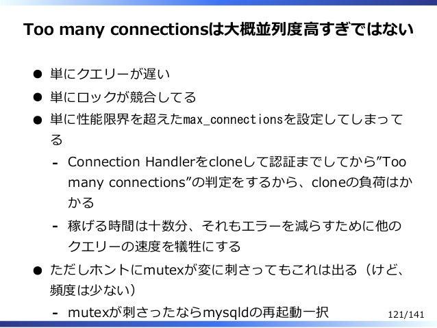 Too many connectionsは⼤概並列度⾼すぎではない 単にクエリーが遅い 単にロックが競合してる 単に性能限界を超えたmax_connectionsを設定してしまって る Connection Handlerをcloneして認証ま...