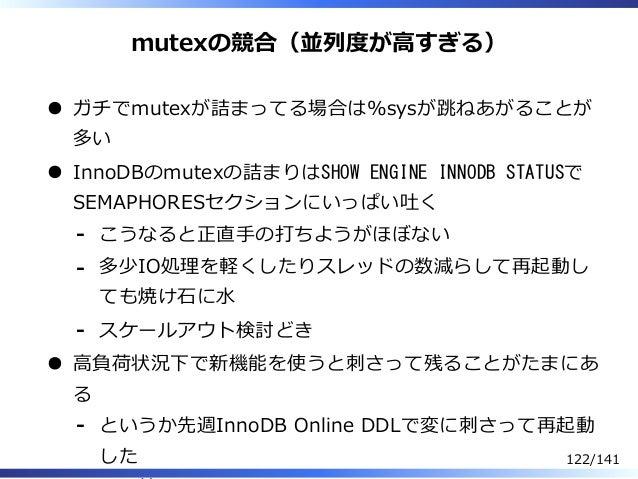 mutexの競合(並列度が⾼すぎる) ガチでmutexが詰まってる場合は%sysが跳ねあがることが 多い InnoDBのmutexの詰まりはSHOW ENGINE INNODB STATUSで SEMAPHORESセクションにいっぱい吐く こう...