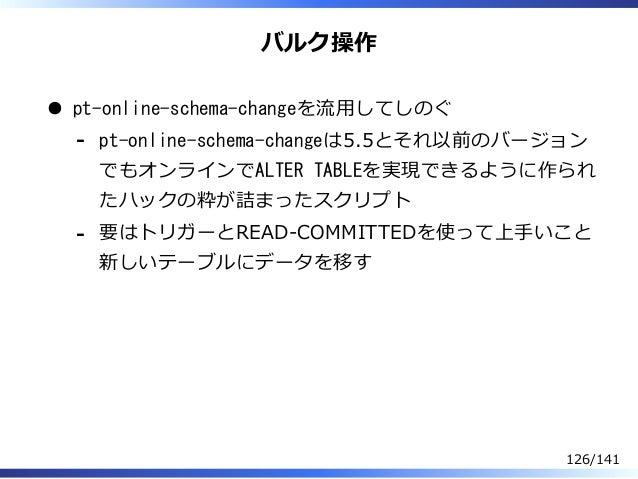 バルク操作 pt-online-schema-changeを流⽤してしのぐ pt-online-schema-changeは5.5とそれ以前のバージョン でもオンラインでALTER TABLEを実現できるように作られ たハックの粋が詰まったスク...