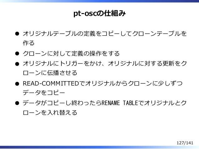 pt-oscの仕組み オリジナルテーブルの定義をコピーしてクローンテーブルを 作る クローンに対して定義の操作をする オリジナルにトリガーをかけ、オリジナルに対する更新をク ローンに伝播させる READ-COMMITTEDでオリジナルからクロー...