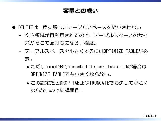 容量との戦い DELETEは⼀度拡張したテーブルスペースを縮⼩させない 空き領域が再利⽤されるので、テーブルスペースのサイ ズがそこで頭打ちになる、程度。 - テーブルスペースを⼩さくするにはOPTIMIZE TABLEが必 要。 ただしInn...