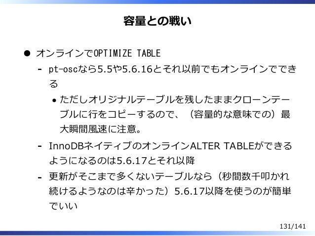 容量との戦い オンラインでOPTIMIZE TABLE pt-oscなら5.5や5.6.16とそれ以前でもオンラインででき る ただしオリジナルテーブルを残したままクローンテー ブルに⾏をコピーするので、(容量的な意味での)最 ⼤瞬間風速に注意...
