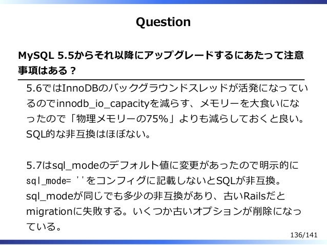 Question MySQL 5.5からそれ以降にアップグレードするにあたって注意 事項はある︖ 5.6ではInnoDBのバックグラウンドスレッドが活発になってい るのでinnodb̲io̲capacityを減らす、メモリーを⼤⾷いにな ったの...