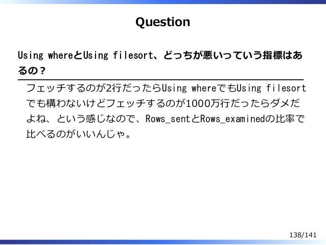 Question Using whereとUsing filesort、どっちが悪いっていう指標はあ るの︖ フェッチするのが2⾏だったらUsing whereでもUsing filesort でも構わないけどフェッチするのが1000万⾏だった...