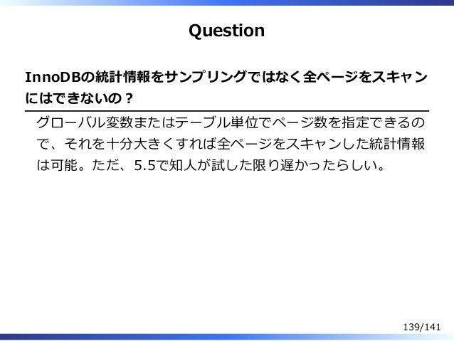 Question InnoDBの統計情報をサンプリングではなく全ページをスキャン にはできないの︖ グローバル変数またはテーブル単位でページ数を指定できるの で、それを⼗分⼤きくすれば全ページをスキャンした統計情報 は可能。ただ、5.5で知⼈が...