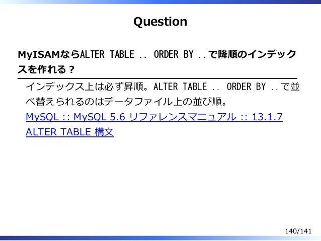 Question MyISAMならALTER TABLE .. ORDER BY ..で降順のインデック スを作れる︖ インデックス上は必ず昇順。ALTER TABLE .. ORDER BY ..で並 べ替えられるのはデータファイル上の並び順...