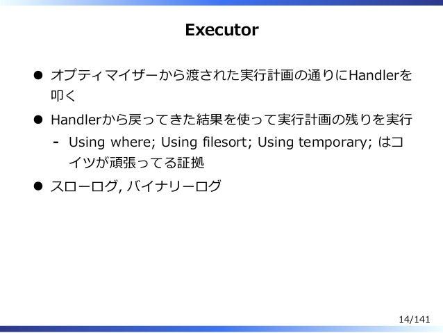 Executor オプティマイザーから渡された実⾏計画の通りにHandlerを 叩く Handlerから戻ってきた結果を使って実⾏計画の残りを実⾏ Using where; Using filesort; Using temporary; はコ...