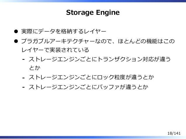 Storage Engine 実際にデータを格納するレイヤー プラガブルアーキテクチャーなので、ほとんどの機能はこの レイヤーで実装されている ストレージエンジンごとにトランザクション対応が違う とか - ストレージエンジンごとにロック粒度が違...