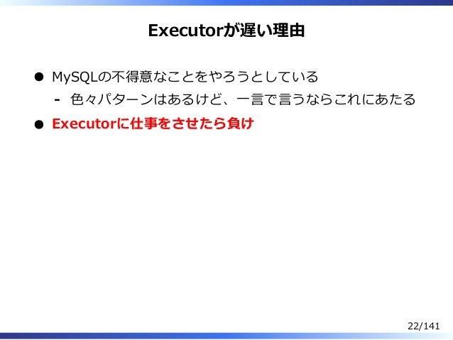 Executorが遅い理由 MySQLの不得意なことをやろうとしている ⾊々パターンはあるけど、⼀⾔で⾔うならこれにあたる- Executorに仕事をさせたら負け 22/141