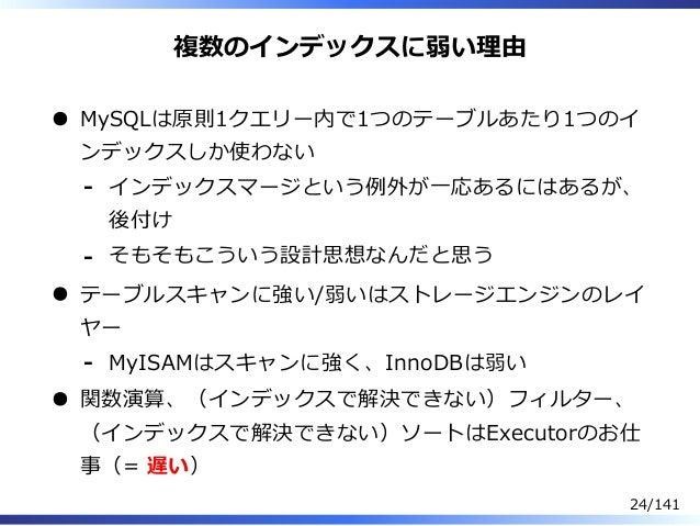複数のインデックスに弱い理由 MySQLは原則1クエリー内で1つのテーブルあたり1つのイ ンデックスしか使わない インデックスマージという例外が⼀応あるにはあるが、 後付け - そもそもこういう設計思想なんだと思う- テーブルスキャンに強い/弱...