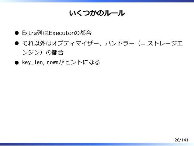 いくつかのルール Extra列はExecutorの都合 それ以外はオプティマイザー、ハンドラー(= ストレージエ ンジン)の都合 key_len, rowsがヒントになる 26/141