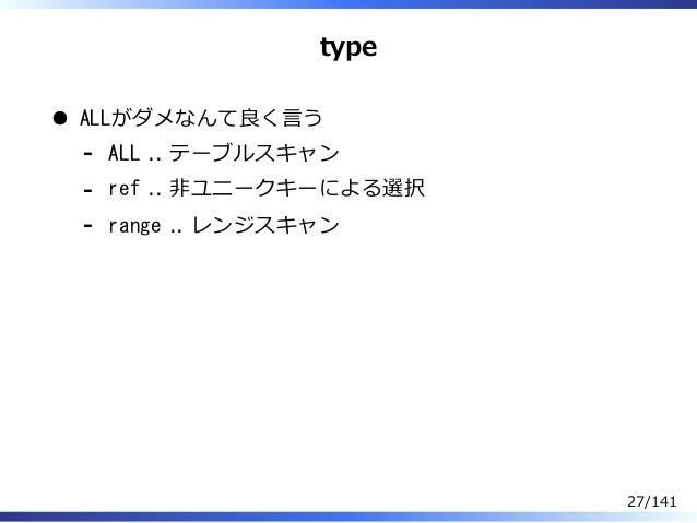 type ALLがダメなんて良く⾔う ALL .. テーブルスキャン- ref .. 非ユニークキーによる選択- range .. レンジスキャン- 27/141