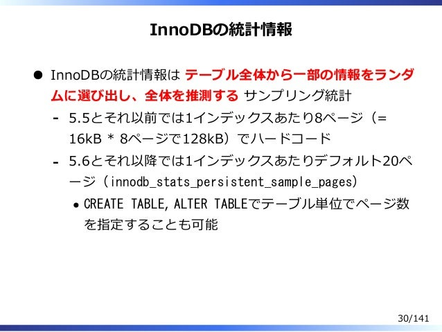 InnoDBの統計情報 InnoDBの統計情報は テーブル全体から⼀部の情報をランダ ムに選び出し、全体を推測する サンプリング統計 5.5とそれ以前では1インデックスあたり8ページ(= 16kB * 8ページで128kB)でハードコード - ...