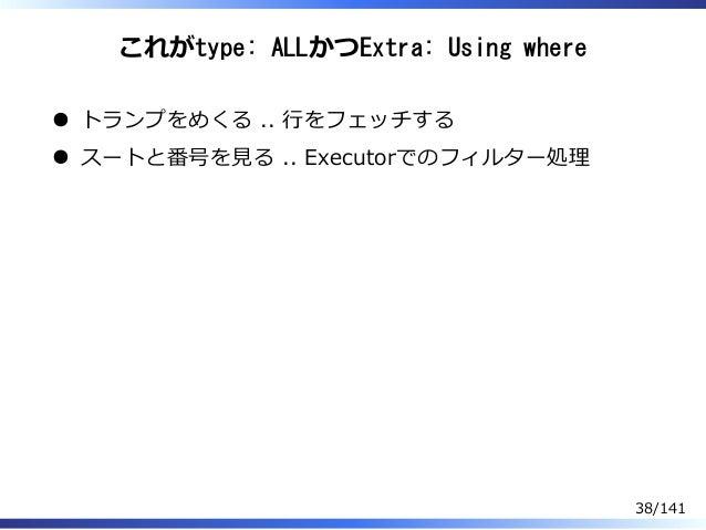 これがtype: ALLかつExtra: Using where トランプをめくる .. ⾏をフェッチする スートと番号を⾒る .. Executorでのフィルター処理 38/141