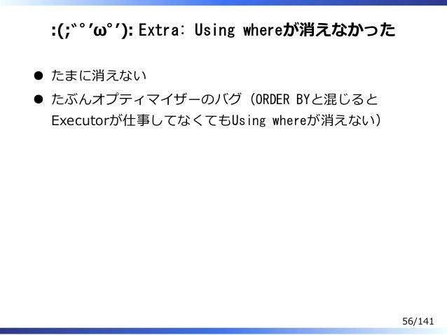:(;゙゚'ω゚'): Extra: Using whereが消えなかった たまに消えない たぶんオプティマイザーのバグ(ORDER BYと混じると Executorが仕事してなくてもUsing whereが消えない) 56/141
