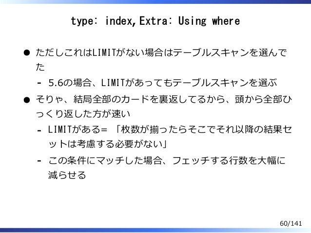 type: index, Extra: Using where ただしこれはLIMITがない場合はテーブルスキャンを選んで た 5.6の場合、LIMITがあってもテーブルスキャンを選ぶ- そりゃ、結局全部のカードを裏返してるから、頭から全部ひ ...