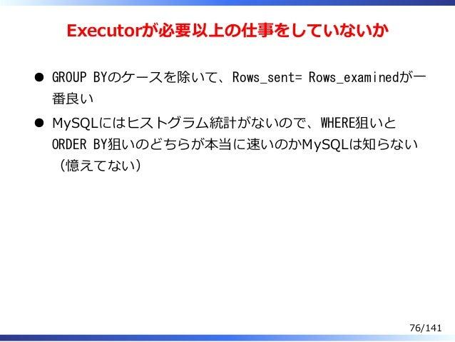 Executorが必要以上の仕事をしていないか GROUP BYのケースを除いて、Rows_sent= Rows_examinedが⼀ 番良い MySQLにはヒストグラム統計がないので、WHERE狙いと ORDER BY狙いのどちらが本当に速い...