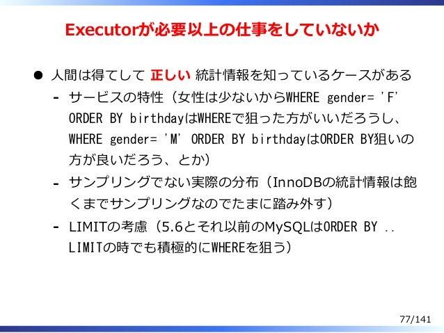 Executorが必要以上の仕事をしていないか ⼈間は得てして 正しい 統計情報を知っているケースがある サービスの特性(⼥性は少ないからWHERE gender= 'F' ORDER BY birthdayはWHEREで狙った⽅がいいだろうし...
