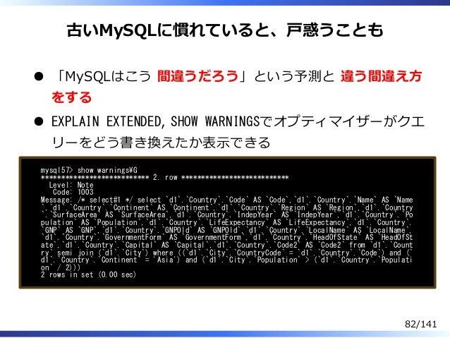 古いMySQLに慣れていると、⼾惑うことも 「MySQLはこう 間違うだろう」という予測と 違う間違え⽅ をする EXPLAIN EXTENDED, SHOW WARNINGSでオプティマイザーがクエ リーをどう書き換えたか表⽰できる mysq...