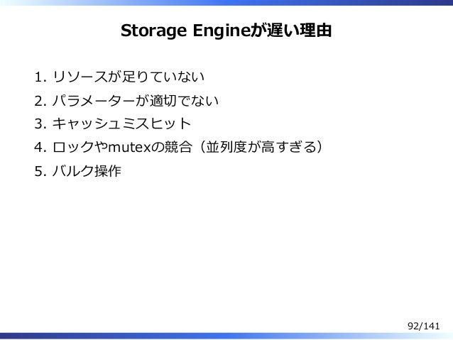 Storage Engineが遅い理由 リソースが⾜りていない1. パラメーターが適切でない2. キャッシュミスヒット3. ロックやmutexの競合(並列度が⾼すぎる)4. バルク操作5. 92/141