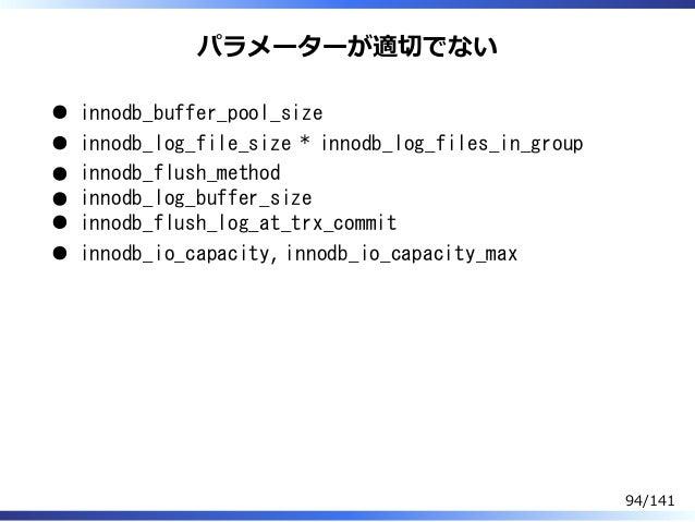 パラメーターが適切でない innodb_buffer_pool_size innodb_log_file_size * innodb_log_files_in_group innodb_flush_method innodb_log_buffe...