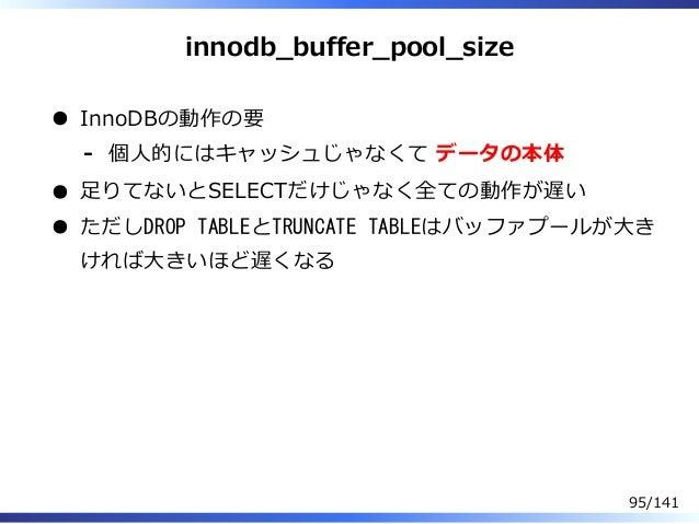 innodb̲buffer̲pool̲size InnoDBの動作の要 個⼈的にはキャッシュじゃなくて データの本体- ⾜りてないとSELECTだけじゃなく全ての動作が遅い ただしDROP TABLEとTRUNCATE TABLEはバッファプー...