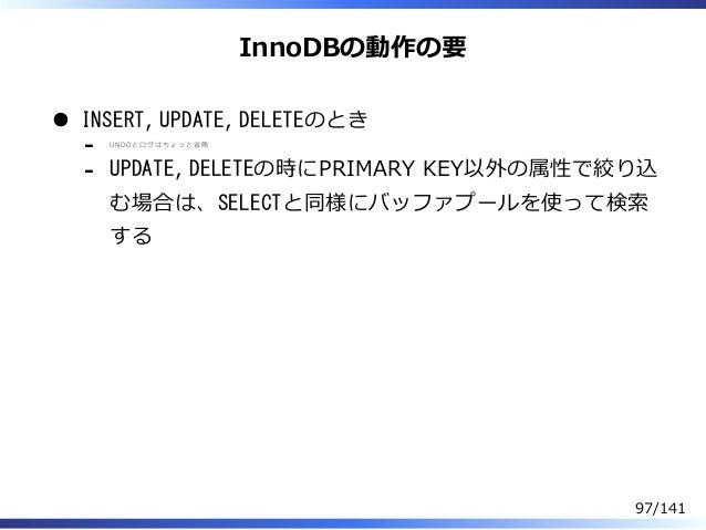 InnoDBの動作の要 INSERT, UPDATE, DELETEのとき UNDOとログはちょっと省略 - UPDATE, DELETEの時にPRIMARY KEY以外の属性で絞り込 む場合は、SELECTと同様にバッファプールを使って検索 ...