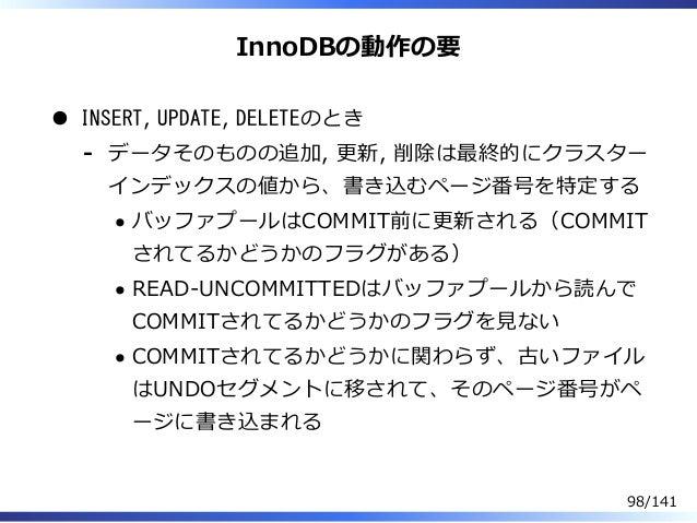 InnoDBの動作の要 INSERT, UPDATE, DELETEのとき データそのものの追加, 更新, 削除は最終的にクラスター インデックスの値から、書き込むページ番号を特定する バッファプールはCOMMIT前に更新される(COMMIT ...