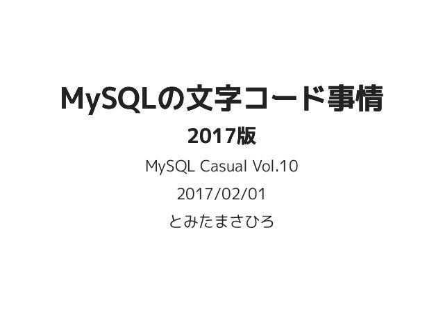 MySQLの文字コード事情MySQLの文字コード事情 2017版2017版 MySQL Casual Vol.10 2017/02/01 とみたまさひろ