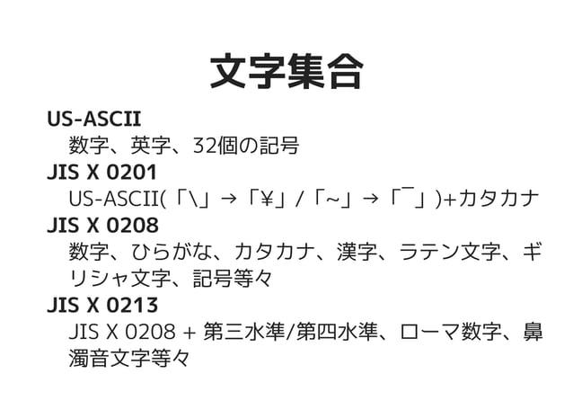 文字集合文字集合 US-ASCII 数字、英字、32個の記号 JIS X 0201 US-ASCII(「」→「¥」/「~」→「‾」)+カタカ ナ JIS X 0208 数字、ひらがな、カタカナ、漢字、ラテン文字、 ギリシャ文字、記号等々 JIS...