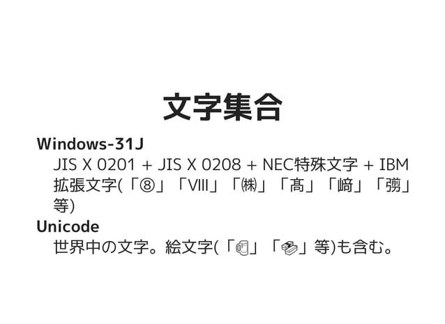 文字集合文字集合 Windows-31J JIS X 0201 + JIS X 0208 + NEC特殊文字 + IBM 拡張文字(「⑧」「Ⅷ」「㈱」「髙」「﨑」「彅」 等) Unicode 世界中の文字。絵文字(「��������������...