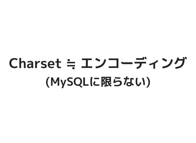 Charset ≒ エンコーディングCharset ≒ エンコーディング (MySQLに限らない)(MySQLに限らない)
