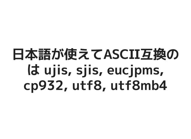 日本語が使えてASCII互換の日本語が使えてASCII互換の は ujis, sjis, eucjpms,は ujis, sjis, eucjpms, cp932, utf8, utf8mb4cp932, utf8, utf8mb4