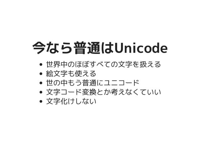 今なら普通はUnicode今なら普通はUnicode 世界中のほぼすべての文字を扱える 絵文字も使える 世の中もう普通にユニコード 文字コード変換とか考えなくていい 文字化けしない