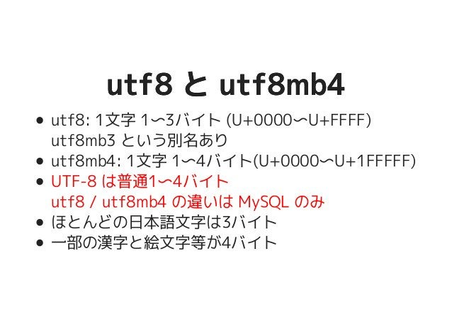 utf8 と utf8mb4utf8 と utf8mb4 utf8: 1文字 1〜3バイト (U+0000〜U+FFFF) utf8mb3 という別名あり utf8mb4: 1文字 1〜4バイト(U+0000〜U+1FFFFF) UTF-8 は...