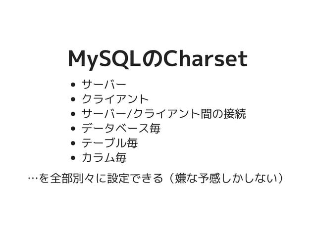 MySQLのCharsetMySQLのCharset サーバー クライアント サーバー/クライアント間の接続 データベース毎 テーブル毎 カラム毎 …を全部別々に設定できる(嫌な予感しかしない)