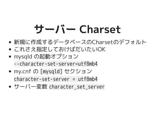 サーバー Charsetサーバー Charset 新規に作成するデータベースのCharsetのデフォルト これさえ指定しておけばだいたいOK mysqld の起動オプション --character-set-server=utf8mb4 my.c...