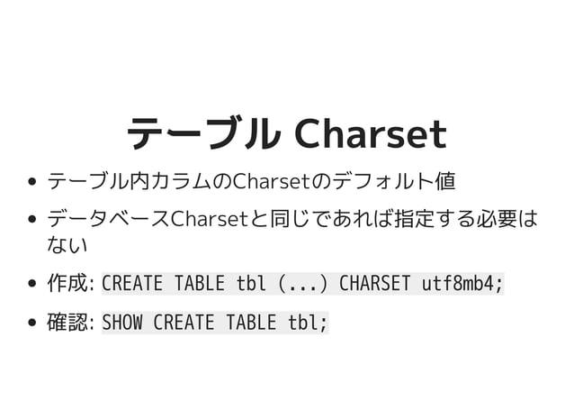 テーブル Charsetテーブル Charset テーブル内カラムのCharsetのデフォルト値 データベースCharsetと同じであれば指定する必要は ない 作成: CREATE TABLE tbl (...) CHARSET utf8mb4...