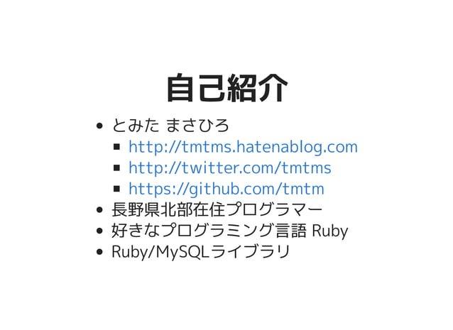 自己紹介自己紹介 とみた まさひろ 長野県北部在住プログラマー 好きなプログラミング言語 Ruby Ruby/MySQLライブラリ http://tmtms.hatenablog.com http://twitter.com/tmtms htt...
