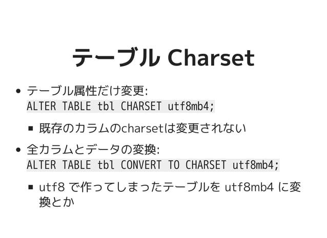 テーブル Charsetテーブル Charset テーブル属性だけ変更: ALTER TABLE tbl CHARSET utf8mb4; 既存のカラムのcharsetは変更されない 全カラムとデータの変換: ALTER TABLE tbl C...