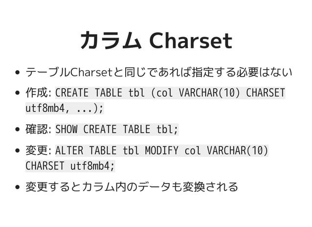 カラム Charsetカラム Charset テーブルCharsetと同じであれば指定する必要はない 作成: CREATE TABLE tbl (col VARCHAR(10) CHARSET utf8mb4, ...); 確認: SHOW C...