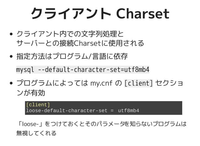 クライアント Charsetクライアント Charset クライアント内での文字列処理と サーバーとの接続Charsetに使用される 指定方法はプログラム/言語に依存 mysql --default-character-set=utf8mb4 ...