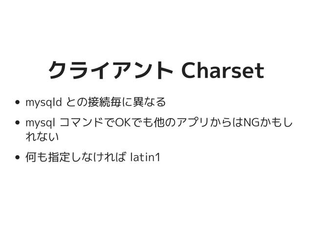 クライアント Charsetクライアント Charset mysqld との接続毎に異なる mysql コマンドでOKでも他のアプリからはNGかも しれない 何も指定しなければ latin1